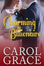 Charming the Billionaire ebook by Carol Grace