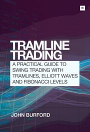 Tramline Trading - A practical guide to swing trading with tramlines, Elliott Waves and Fibonacci levels ebook by John Burford