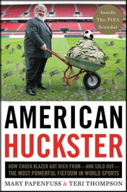 American Huckster - How Chuck Blazer Got Rich From-and Sold Out-the Most Powerful Cabal in World Sports ebook by Mary Papenfuss,Teri Thompson