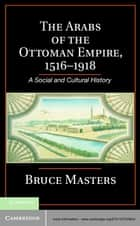 The Arabs of the Ottoman Empire, 1516–1918 - A Social and Cultural History ebook by Bruce Masters