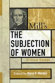 Mill's The Subjection of Women - Critical Essays ebook by Maria H. Morales,Wendy Donner,Keith Burgess-Jackson,Julia Annas,Susan Moller Okin,John Howes,Mary Lyndon Shanley,Susan Mendus,Nadia Urbinati