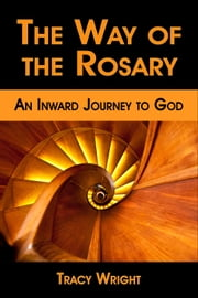 The Way of the Rosary, An Inward Journey to God ebook by Tracy Wright