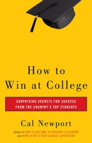 How to Win at College - Surprising Secrets for Success from the Country's Top Students ebook by Cal Newport