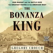 The Bonanza King - John Mackay and the Battle over the Greatest Fortune in the American West audiobook by Gregory Crouch