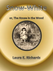 Snow-White, or The House in the Wood ebook by Laura E. Richards