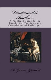 Fundamental Boethius: A Practical Guide to the Theological Tractates and Consolation of Philosophy ebook by M. James Ziccardi