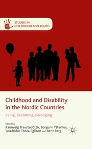 Childhood and Disability in the Nordic Countries - Being, Becoming, Belonging ebook by Professor Rannveig Traustadóttir,Professor Borgunn Ytterhus,Professor Snæfríður Thóra Egilson,Professor of Social Work and Health Science Berit Berg