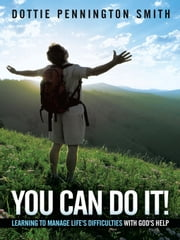 You Can Do It! - Learning to manage life's difficulties with God's help ebook by Dottie Pennington Smith