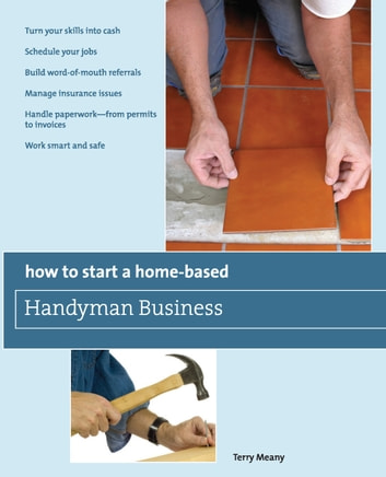 How to Start a Home-Based Handyman Business - *Turn your skills into cash *Schedule your jobs *Build word-of-mouth referrals *Manage insurance issues *Handle paperwork--from permits to invoices *Work smart and safe ebook by Terry Meany