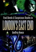 Foul Deeds & Suspicious Deaths in London's East End ebook by Geoffrey Howse
