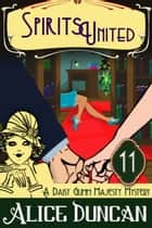 Spirits United (A Daisy Gumm Majesty Mystery, Book 11) ebook by Alice Duncan