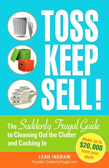 Toss, Keep, Sell! - The Suddenly Frugal Guide to Cleaning Out the Clutter and Cashing In ebook by Leah Ingram
