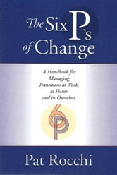 The Six P's of Change - A Handbook for Managing Transition at Work, at Home and in Ourselves ebook by Pat Rocchi