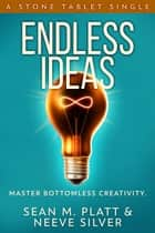 Endless Ideas - Master Bottomless Creativity ebook by Sean M. Platt, Neeve Silver