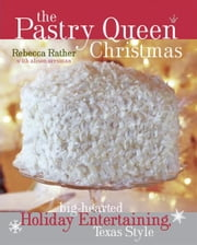 The Pastry Queen Christmas - Big-Hearted Holiday Entertaining, Texas Style ebook by Laurie Smith,Alison Oresman,Rebecca Rather
