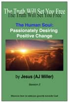 The Human Soul: Passionately Desiring Positive Change Session 2 ebook by Jesus (AJ Miller)