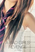 A Bad Girl's Revenge ebook by J P Philips
