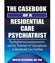 The Casebook of a Residential Care Psychiatrist - Psychopharmacosocioeconomics and the Treatment of Schizophrenia in Residential Care Facilities ebook by Martin Fleishman