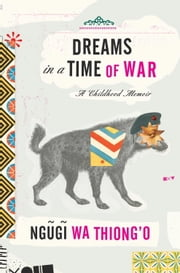 Dreams in a Time of War - A Childhood Memoir ebook by Ngugi wa Thiong'o
