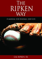 The Ripken Way - A Manual for Baseball and Life ebook by Cal Ripken Sr.,Larry Burke