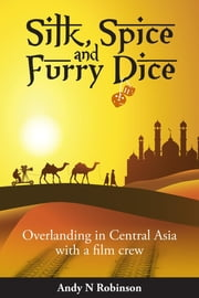 Silk, Spice and Furry Dice: Overlanding in Central Asia with a Film Crew ebook by Andy N. Robinson