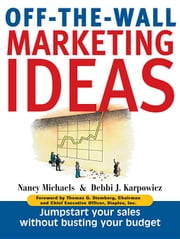 Off-The-Wall Marketing Ideas: Jump-Start Your Sales Without Busting Your Budget ebook by Michaels, Nancy