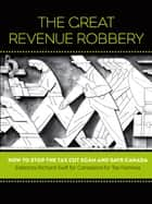 The Great Revenue Robbery ebook by Richard Swift,Canadians for Tax Fairness
