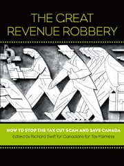 The Great Revenue Robbery - How to Stop the Tax Cut Scam and Save Canada ebook by Richard Swift,Canadians for Tax Fairness