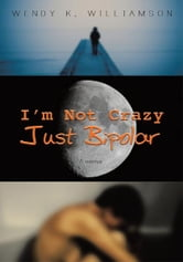 I'm Not Crazy Just Bipolar ebook by Wendy K. Williamson