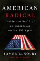 American Radical - Inside the World of an Undercover Muslim FBI Agent ebook by Tamer Elnoury, Kevin Maurer
