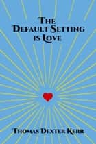 The Default Setting Is Love ebook by Thomas Dexter Kerr