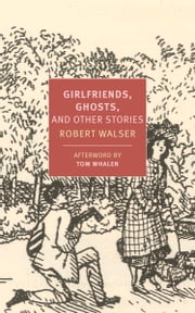 Girlfriends, Ghosts, and Other Stories ebook by Robert Walser,Tom Whalen,Nicole Kongeter,Annette Wiesner,Tom Whalen