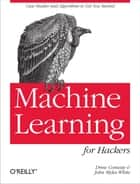 Machine Learning for Hackers - Case Studies and Algorithms to Get You Started ebook by Drew Conway, John Myles White