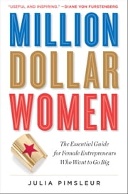 Million Dollar Women - The Essential Guide for Female Entrepreneurs Who Want to Go Big ebook by Julia Pimsleur