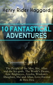 10+FANTASTICAL+ADVENTURES:THE+PEOPLE+OF+THE+MIST,SHE,ALLAN+AND+THE+ICE:GODS,THE+WORLD'S+DESIRE,ERIC+BRIGHTEYES,AYESHA,WISDOM'S+DAUGHTER,SHE+AND+ALLAN,LOVE+ETERNAL+&HEU:HEU