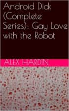 Android Dick (Complete Series): Gay Love with the Robot ebook by Alex Hardin