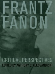 Frantz Fanon - Critical Perspectives ebook by Anthony C. Alessandrini