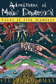 Adventures In Manic Depression - Tales in Fine Madness ebook by Stuart Goldman