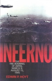 Inferno - The Fire Bombing of Japan, March 9 - August 15, 1945 ebook by Edwin P. Hoyt