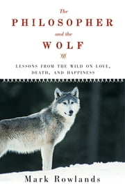 The Philosopher and the Wolf: Lessons from the Wild on Love, Death, and Happiness ebook by Mark Rowlands