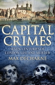 Capital Crimes - Seven Centuries of London Life and Murder ebook by Max Decharne