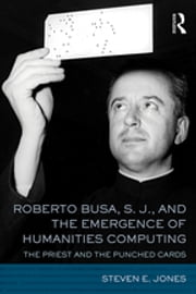 Roberto Busa, S. J., and the Emergence of Humanities Computing - The Priest and the Punched Cards ebook by Steven E. Jones