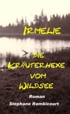 Irmelie, die Kräuterhexe vom Wildsee ebook by Stephane Rambicourt