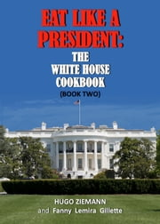 Eat Like a President - The White House Cookbook ebook by Hugo Ziemann,Fanny Lemira Gillette