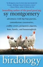 Birdology - Adventures with a Pack of Hens, a Peck of Pigeons, Cantankerous Crows, Fierce Falcons, Hip Hop Parrots, Baby Hummingbirds, and One Murderously Big Living Dinosaur eBook by Sy Montgomery