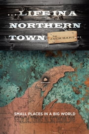 ... Life In A Northern Town - Small places in a big world. Big worlds in small places. ebook by Jack Hart