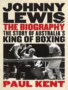 Johnny Lewis The Biography: The Story Of Australia's King Of Boxing ebook by Paul Kent