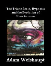 The Triune Brain, Hypnosis and the Evolution of Consciousness ebook by Adam Weishaupt