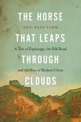 The Horse that Leaps Through Clouds - A Tale of Espionage, the Silk Road, and the Rise of Modern China ebook by Eric Enno Tamm