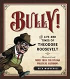 Bully! - The Life and Times of Theodore Roosevelt: Illustrated with More Than 250 Vintage Political Cartoons ekitaplar by Rick Marschall
